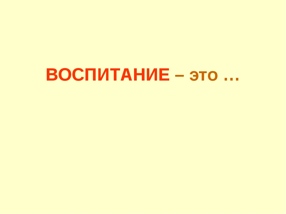 ВОСПИТАНИЕ – это …