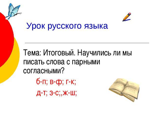 Урок русского языка Тема: Итоговый. Научились ли мы писать слова с парными со...