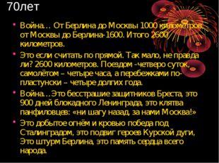 70лет Война… От Берлина до Москвы 1000 километров, от Москвы до Берлина-1600.