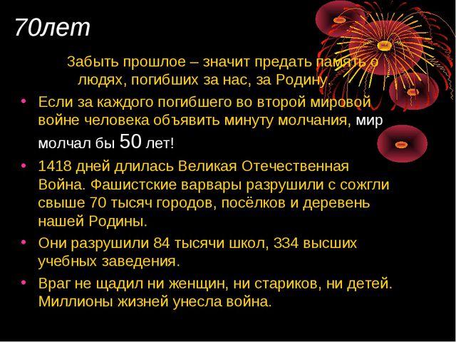 70лет Забыть прошлое – значит предать память о людях, погибших за нас, за Род...
