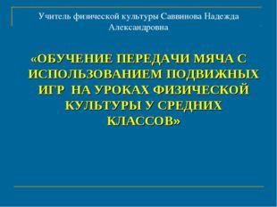 Учитель физической культуры Саввинова Надежда Александровна «ОБУЧЕНИЕ ПЕРЕДАЧ