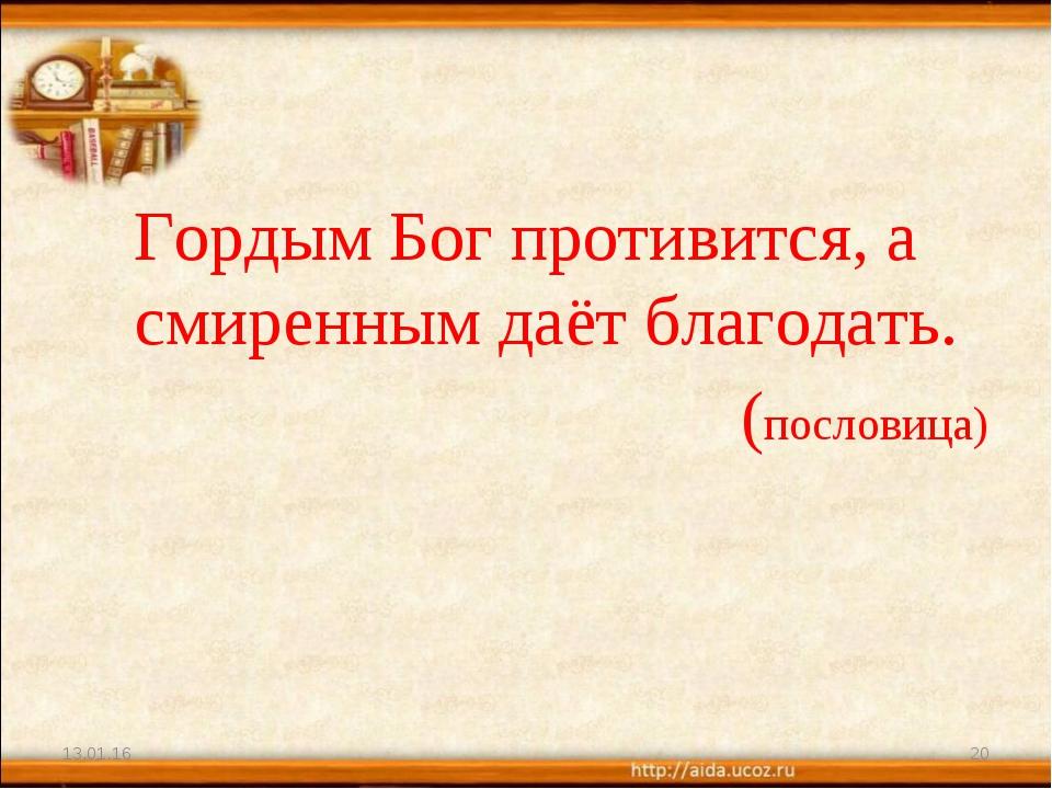 Гордым Бог противится, а смиренным даёт благодать. (пословица) * *
