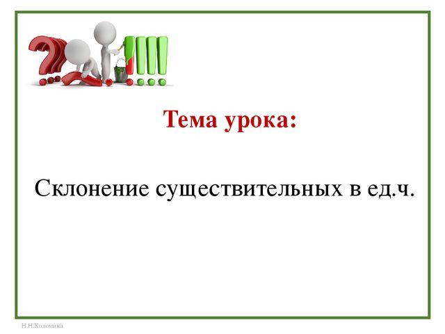Тема урока: Склонение существительных в ед.ч. Н.Н.Коломина