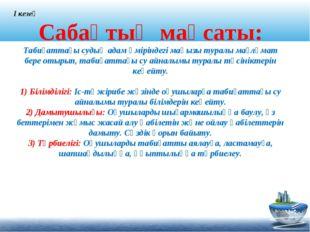 Сабақтың мақсаты: Табиғаттағы судың адам өміріндегі маңызы туралы мағлұмат б