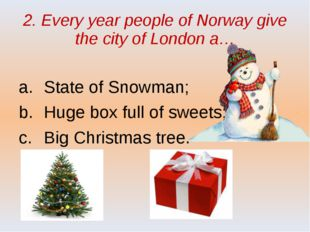 2. Every year people of Norway give the city of London a… State of Snowman; H
