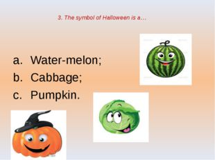 3. The symbol of Halloween is a… Water-melon; Cabbage; Pumpkin.