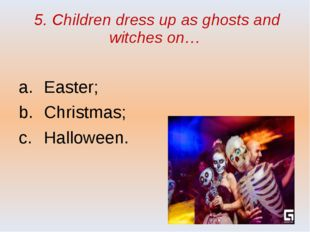 5. Children dress up as ghosts and witches on… Easter; Christmas; Halloween.