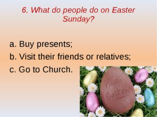 6. What do people do on Easter Sunday? a. Buy presents; b. Visit their friend