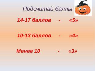 Подсчитай баллы 14-17 баллов - «5» 10-13 баллов - «4» Менее 10 - «3»