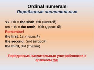 Ordinal numerals Порядковые числительные six + th = the sixth, 6th (шестой) t