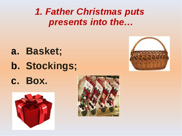1. Father Christmas puts presents into the… Basket; Stockings; Box.