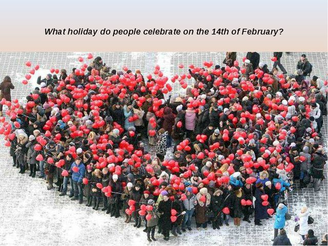 What holiday do people celebrate on the 14th of February?