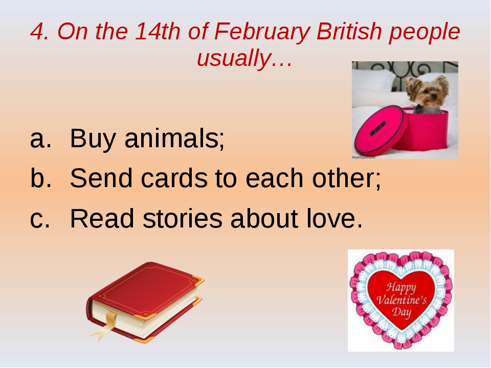 4. On the 14th of February British people usually… Buy animals; Send cards to...