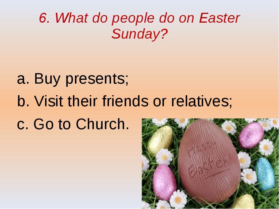 6. What do people do on Easter Sunday? a. Buy presents; b. Visit their friend...