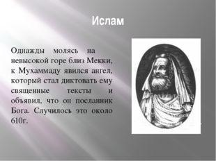 Ислам Однажды молясь на невысокой горе близ Мекки, к Мухаммаду явился ангел,