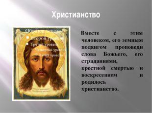 Христианство Вместе с этим человеком, его земным подвигом проповеди слова Бож