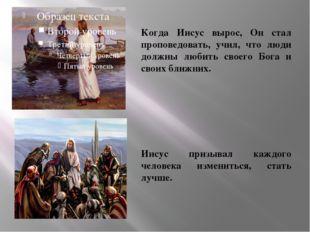 Когда Иисус вырос, Он стал проповедовать, учил, что люди должны любить своег