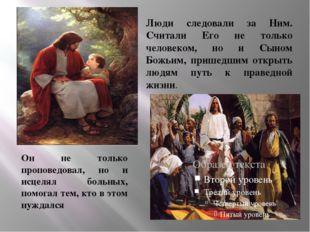 Он не только проповедовал, но и исцелял больных, помогал тем, кто в этом нуж