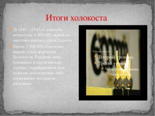 Итоги холокоста .В 1941—1945гг. нацисты истребили 6000 000 евреев из оккупи