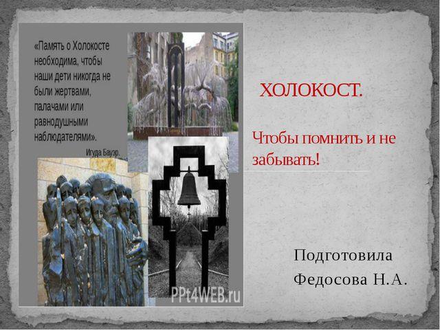 Подготовила Федосова Н.А. ХОЛОКОСТ. Чтобы помнить и не забывать!