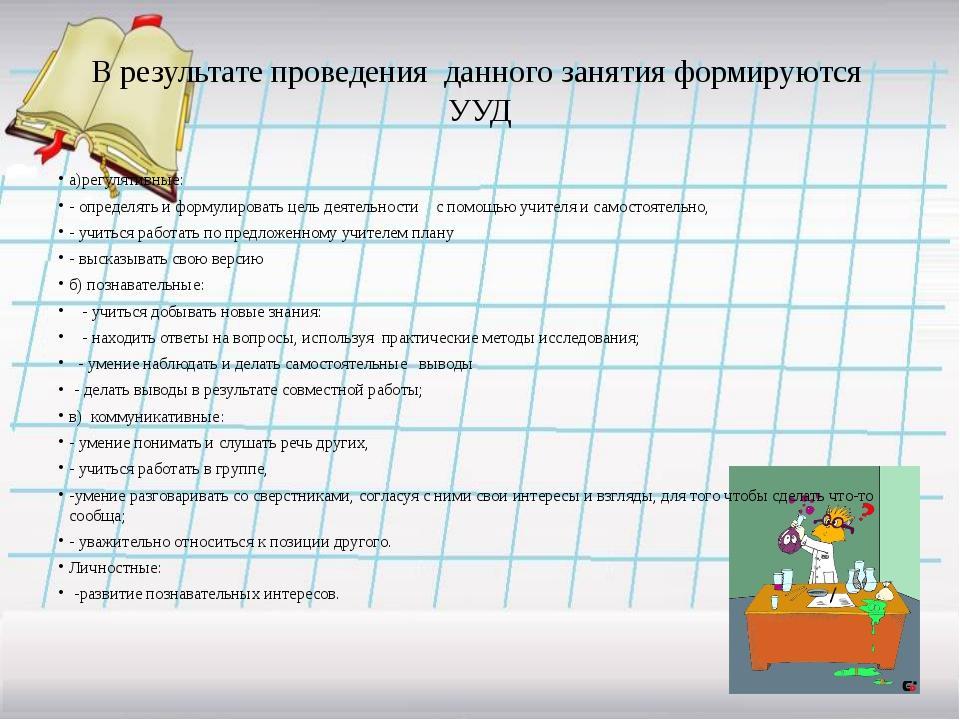 В результате проведения данного занятия формируются УУД а)регулятивные: - опр...