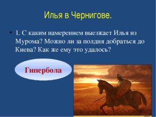 Илья в Чернигове. 1. С каким намерением выезжает Илья из Мурома? Можно ли за