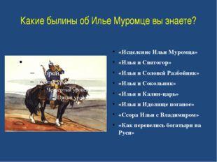 Какие былины об Илье Муромце вы знаете? «Исцеление Ильи Муромца» «Илья и Свят