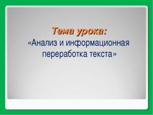 Тема урока: «Анализ и информационная переработка текста»