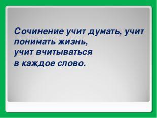 Сочинение учит думать, учит понимать жизнь, учит вчитываться в каждое слово.