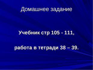 Домашнее задание Учебник стр 105 - 111, работа в тетради 38 – 39.