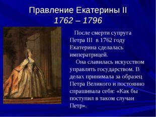 Правление Екатерины II 1762 – 1796 После смерти супруга Петра III в 1762 году