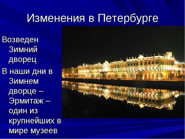 Изменения в Петербурге Возведен Зимний дворец В наши дни в Зимнем дворце – Эр...