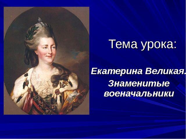 Тема урока: Екатерина Великая. Знаменитые военачальники