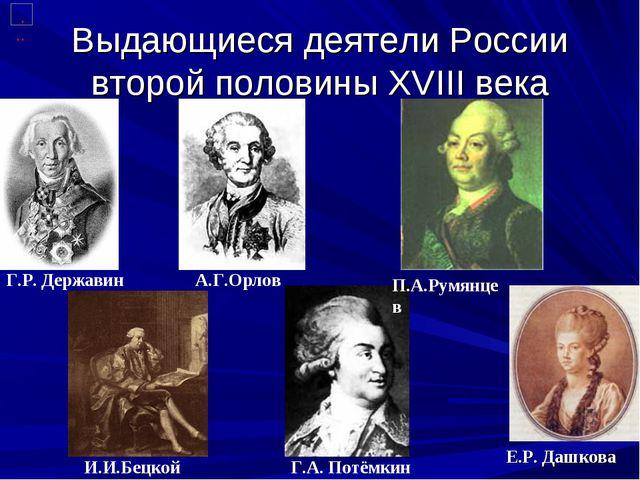 Выдающиеся деятели России второй половины XVIII века Г.Р. Державин И.И.Бецкой...