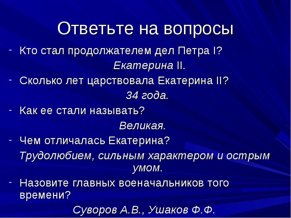 Ответьте на вопросы Кто стал продолжателем дел Петра I? Екатерина II. Скольк...
