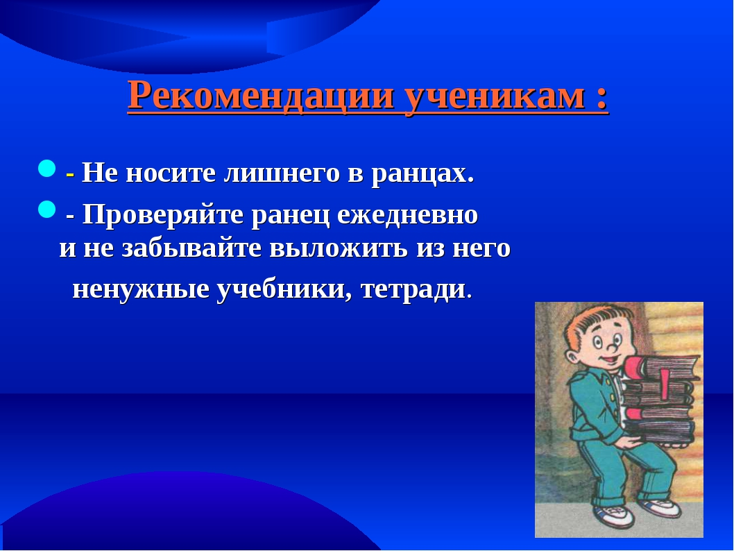 Рекомендации ученикам : - Не носите лишнего в ранцах. - Проверяйте ранец ежед...
