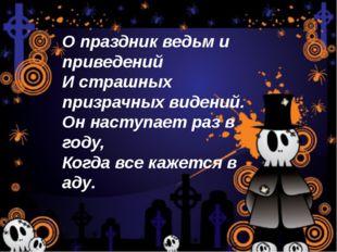 О праздник ведьм и приведений И страшных призрачных видений. Он наступает раз