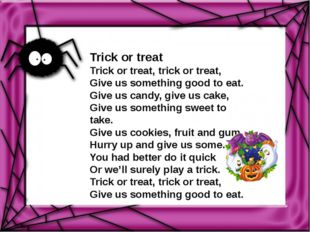 Trick or treat Trick or treat, trick or treat, Give us something good to eat.
