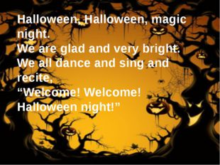 Halloween, Halloween, magic night. We are glad and very bright. We all dance