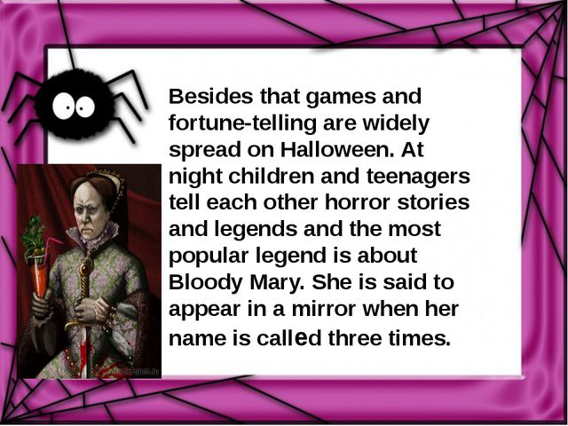 Besides that games and fortune-telling are widely spread on Halloween. At nig...