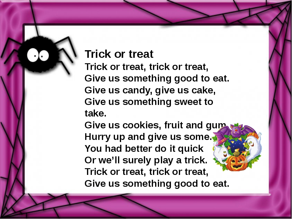 Trick or treat Trick or treat, trick or treat, Give us something good to eat....
