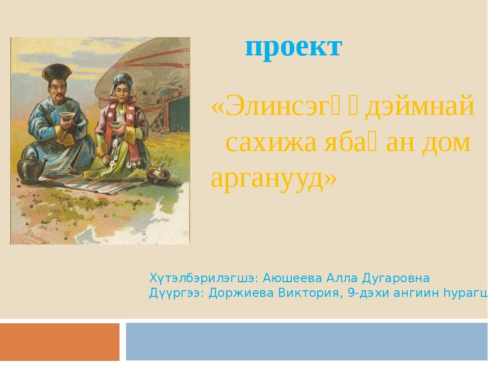 проект «Элинсэгүүдэймнай сахижа ябаһан дом арганууд» Хүтэлбэрилэгшэ: Аюшеева...