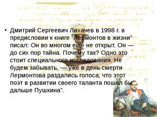 """Дмитрий Сергеевич Лихачев в 1998 г. в предисловии к книге """"Лермонтов в жизни"""""""