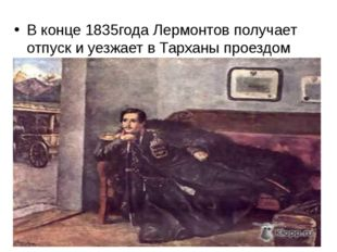 В конце 1835года Лермонтов получает отпуск и уезжает в Тарханы проездом через