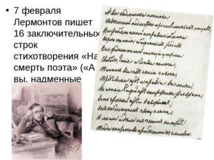 7 февраля Лермонтов пишет 16 заключительных строк стихотворения «На смерть по