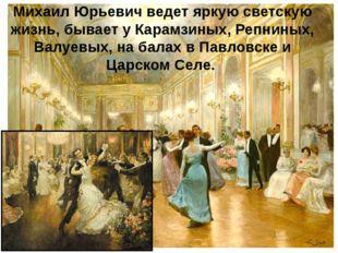 Михаил Юрьевич ведет яркую светскую жизнь, бывает у Карамзиных, Репниных, Вал