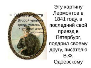 Эту картину Лермонтов в 1841 году, в последний свой приезд в Петербург, подар