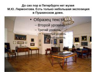 До сих пор в Петербурге нет музея М.Ю. Лермонтова. Есть только небольшая эксп