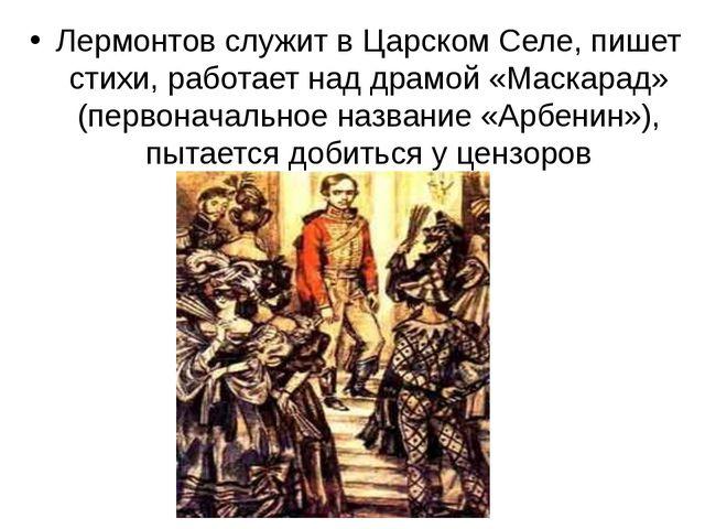 Лермонтов служит в Царском Селе, пишет стихи, работает над драмой «Маскарад»...