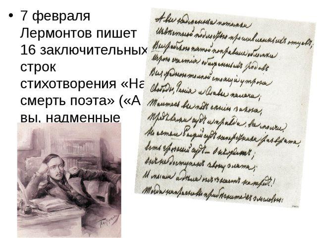 7 февраля Лермонтов пишет 16 заключительных строк стихотворения «На смерть по...
